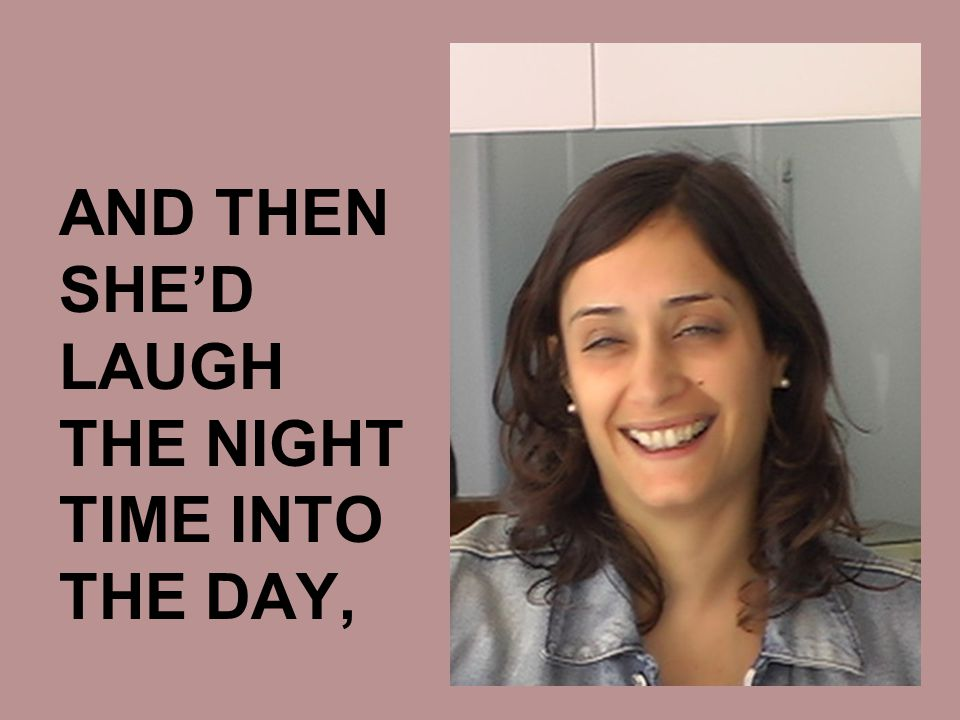 AND THEN SHE'D LAUGH THE NIGHT TIME INTO THE DAY,