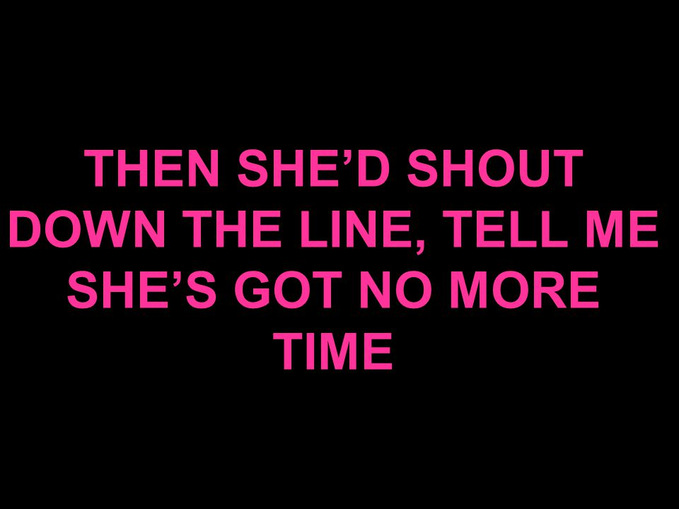 THEN SHE'D SHOUT DOWN THE LINE, TELL ME SHE'S GOT NO MORE TIME