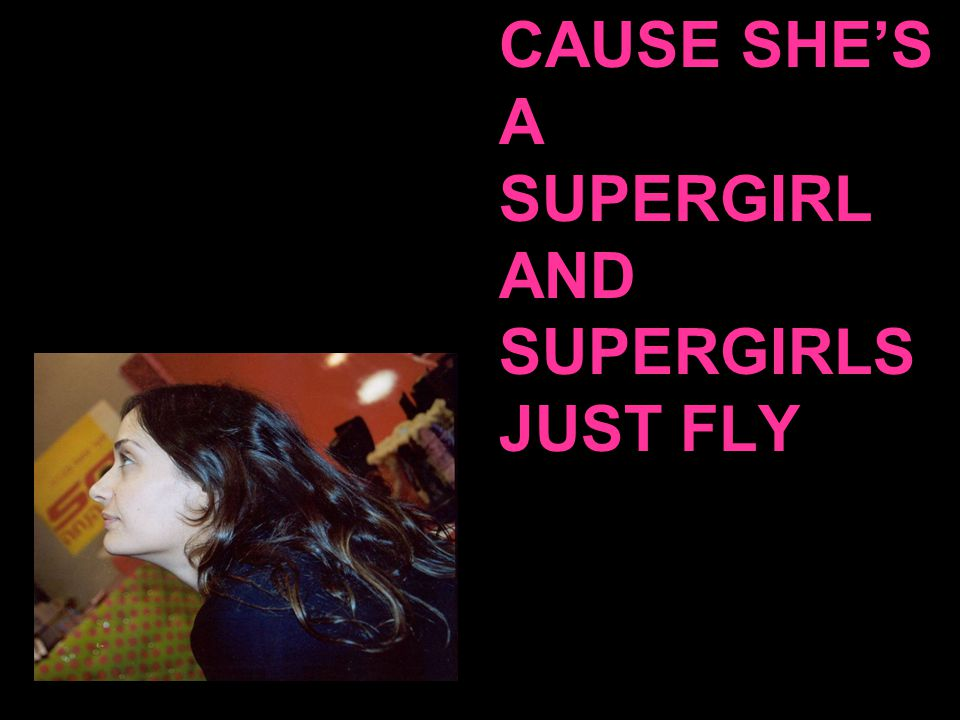 CAUSE SHE'S A SUPERGIRL AND SUPERGIRLS JUST FLY