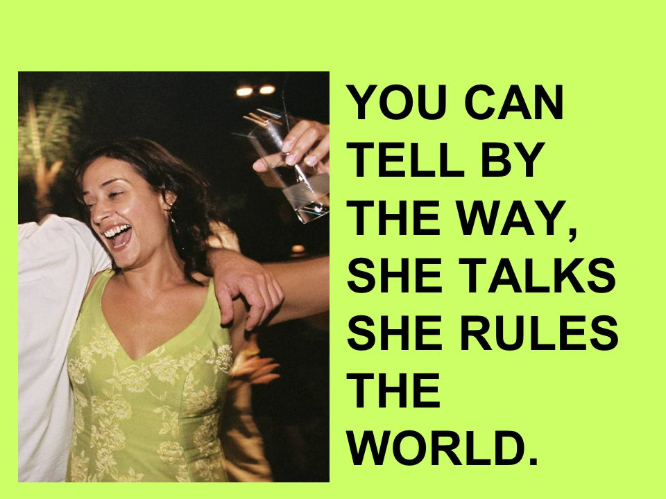 YOU CAN TELL BY THE WAY, SHE TALKS SHE RULES THE WORLD.