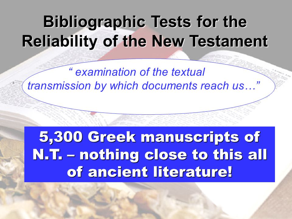 Bibliographic Tests for the Reliability of the New Testament examination of the textual transmission by which documents reach us… 5,300 Greek manuscripts of N.T.