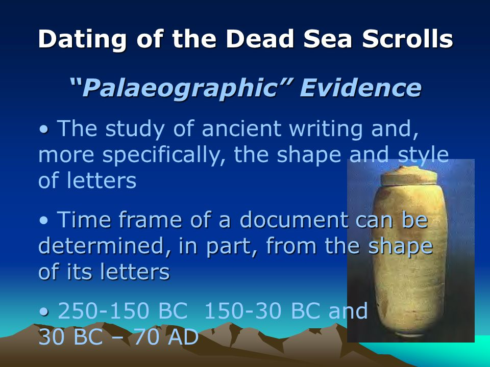 Dating of the Dead Sea Scrolls Palaeographic Evidence The study of ancient writing and, more specifically, the shape and style of letters ime frame of a document can be determined, in part, from the shape of its letters Time frame of a document can be determined, in part, from the shape of its letters BC BC and 30 BC – 70 AD