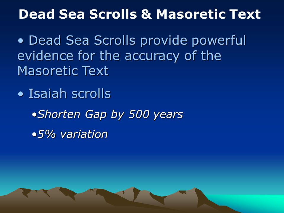 Dead Sea Scrolls & Masoretic Text Dead Sea Scrolls provide powerful evidence for the accuracy of the Masoretic Text Dead Sea Scrolls provide powerful evidence for the accuracy of the Masoretic Text Isaiah scrolls Isaiah scrolls Shorten Gap by 500 yearsShorten Gap by 500 years 5% variation5% variation
