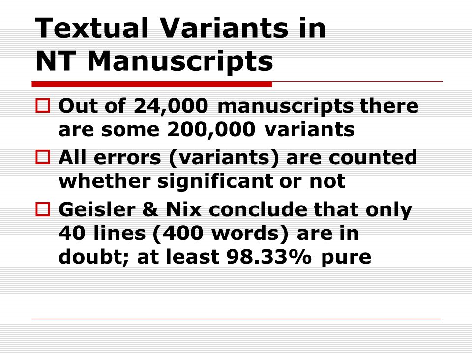 Textual Variants in NT Manuscripts  Out of 24,000 manuscripts there are some 200,000 variants  All errors (variants) are counted whether significant or not  Geisler & Nix conclude that only 40 lines (400 words) are in doubt; at least 98.33% pure
