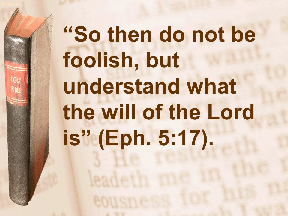 Slide 4 So then do not be foolish, but understand what the will of the Lord is (Eph. 5:17).