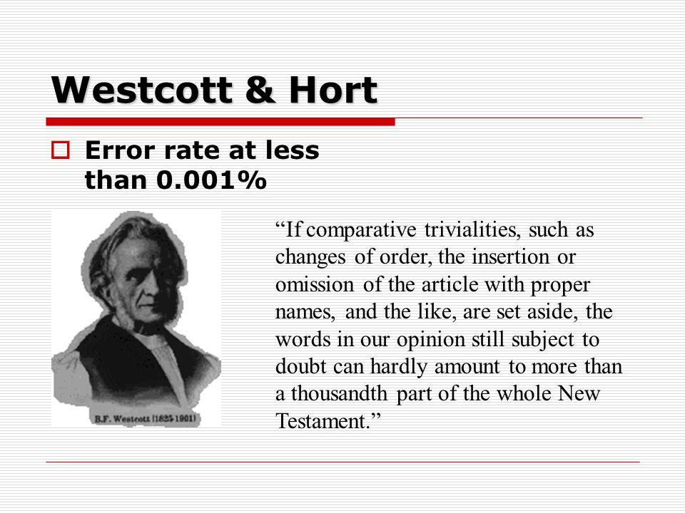 Westcott & Hort  Error rate at less than 0.001% If comparative trivialities, such as changes of order, the insertion or omission of the article with proper names, and the like, are set aside, the words in our opinion still subject to doubt can hardly amount to more than a thousandth part of the whole New Testament.