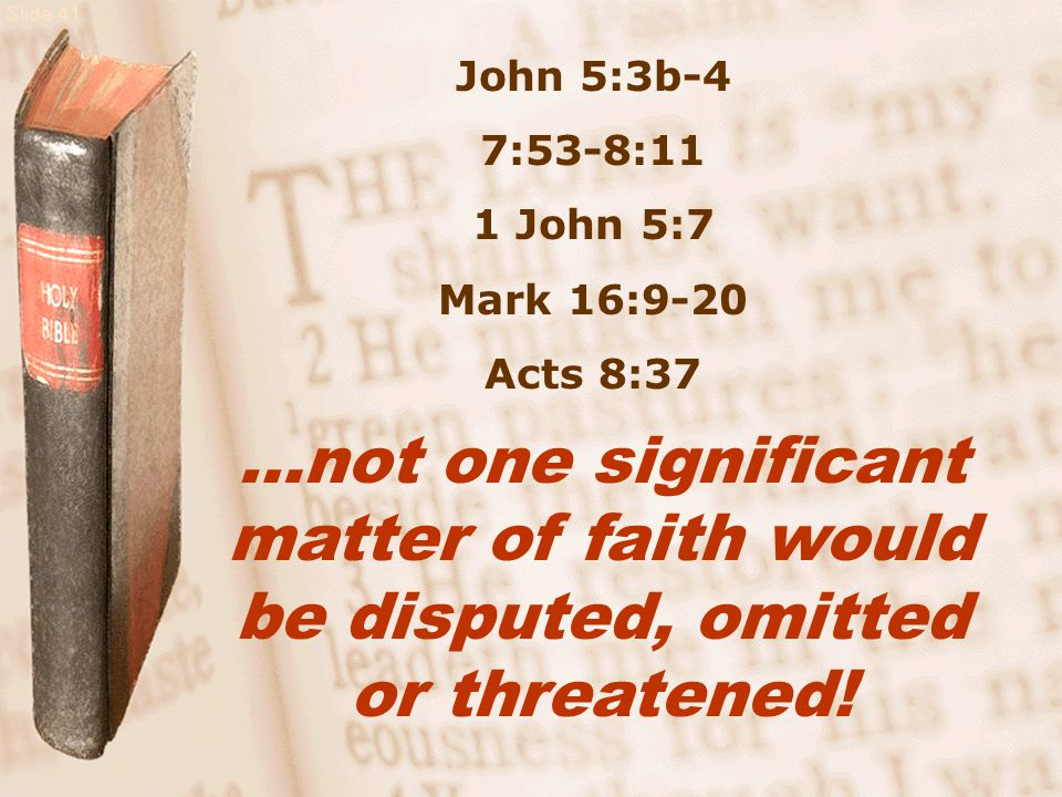 Slide 41 John 5:3b-4 7:53-8:11 1 John 5:7 Mark 16:9-20 Acts 8:37 …not one significant matter of faith would be disputed, omitted or threatened!