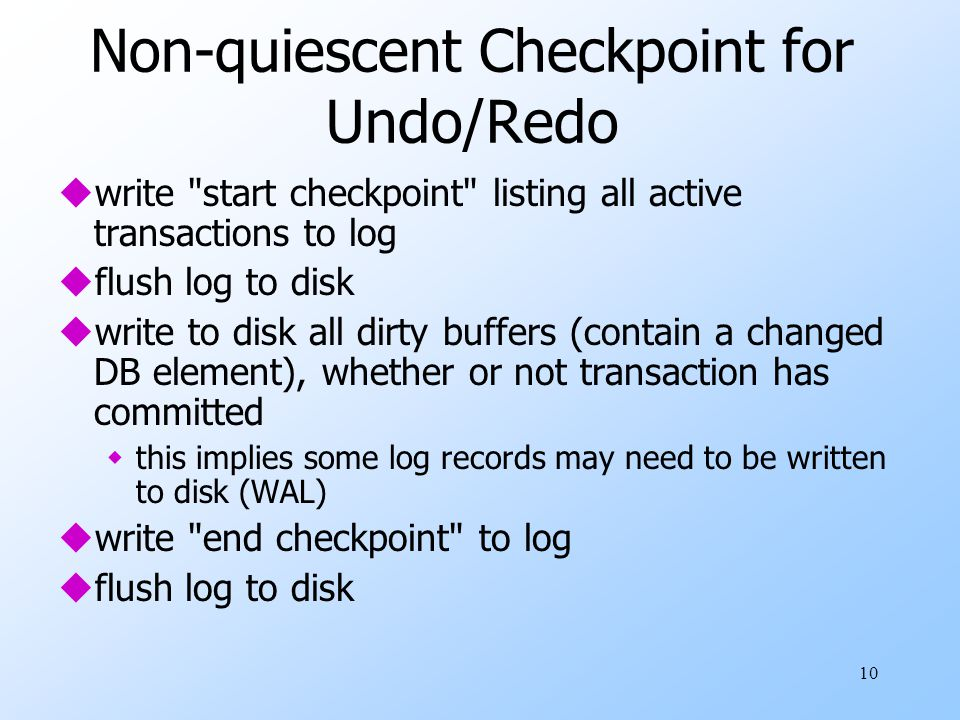 10 Non-quiescent Checkpoint for Undo/Redo uwrite start checkpoint listing all active transactions to log uflush log to disk uwrite to disk all dirty buffers (contain a changed DB element), whether or not transaction has committed wthis implies some log records may need to be written to disk (WAL) uwrite end checkpoint to log uflush log to disk