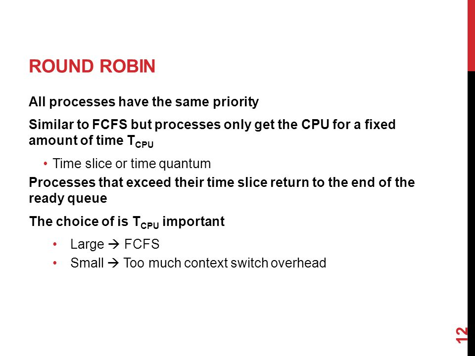 ROUND ROBIN All processes have the same priority Similar to FCFS but processes only get the CPU for a fixed amount of time T CPU Time slice or time quantum Processes that exceed their time slice return to the end of the ready queue The choice of is T CPU important Large  FCFS Small  Too much context switch overhead 12