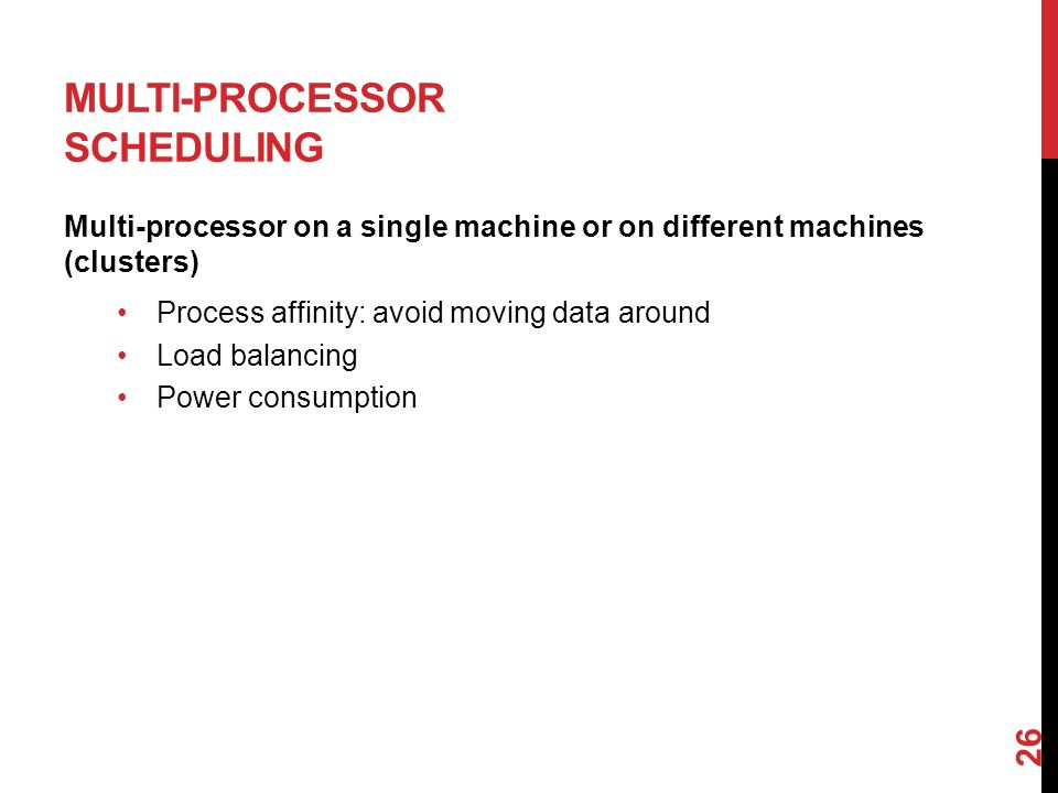MULTI-PROCESSOR SCHEDULING Multi-processor on a single machine or on different machines (clusters) Process affinity: avoid moving data around Load balancing Power consumption 26