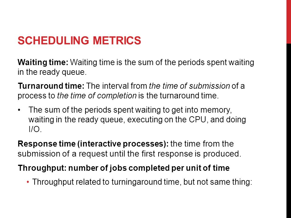SCHEDULING METRICS Waiting time: Waiting time is the sum of the periods spent waiting in the ready queue.