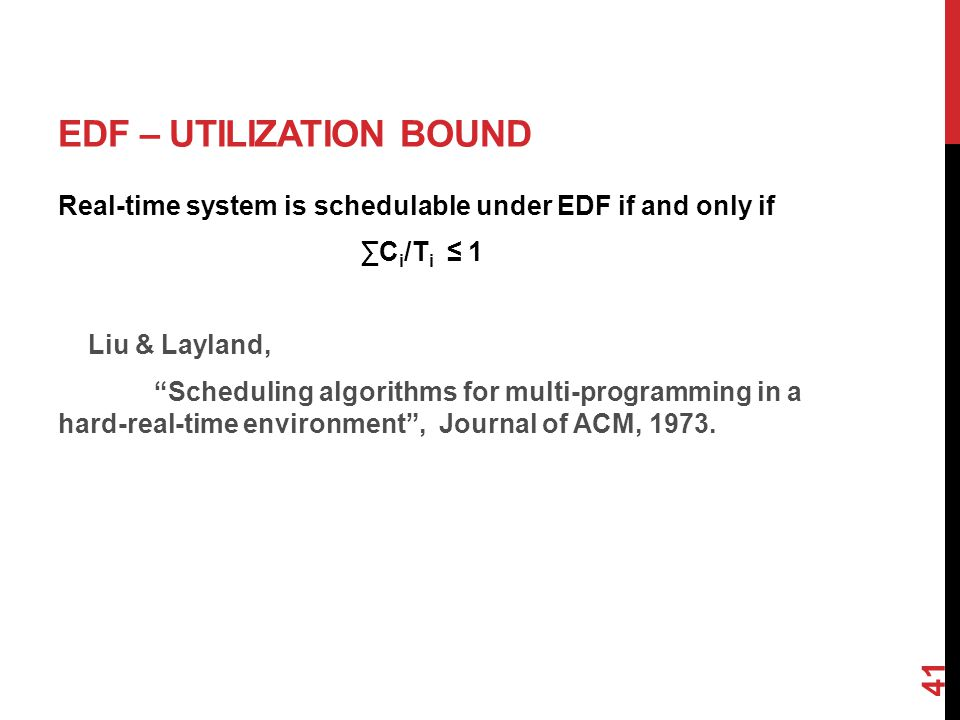 41 EDF – UTILIZATION BOUND Real-time system is schedulable under EDF if and only if ∑C i /T i ≤ 1 Liu & Layland, Scheduling algorithms for multi-programming in a hard-real-time environment , Journal of ACM, 1973.