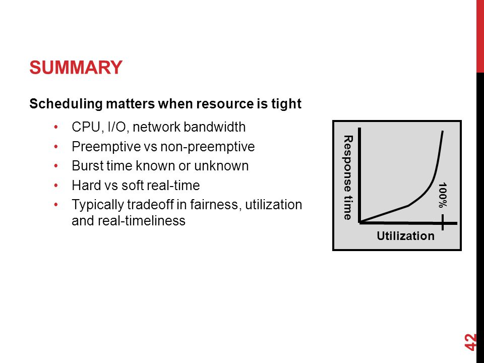 SUMMARY Scheduling matters when resource is tight CPU, I/O, network bandwidth Preemptive vs non-preemptive Burst time known or unknown Hard vs soft real-time Typically tradeoff in fairness, utilization and real-timeliness 42 Utilization Response time 100%