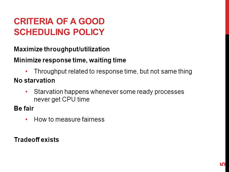 CRITERIA OF A GOOD SCHEDULING POLICY Maximize throughput/utilization Minimize response time, waiting time Throughput related to response time, but not same thing No starvation Starvation happens whenever some ready processes never get CPU time Be fair How to measure fairness Tradeoff exists 5