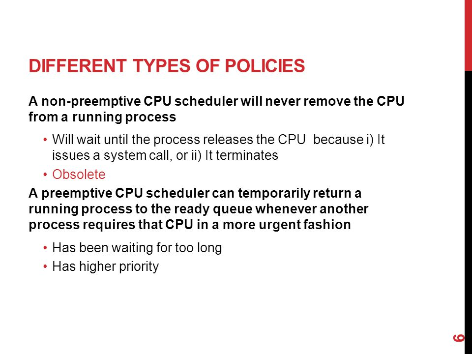 DIFFERENT TYPES OF POLICIES A non-preemptive CPU scheduler will never remove the CPU from a running process Will wait until the process releases the CPU because i) It issues a system call, or ii) It terminates Obsolete A preemptive CPU scheduler can temporarily return a running process to the ready queue whenever another process requires that CPU in a more urgent fashion Has been waiting for too long Has higher priority 6