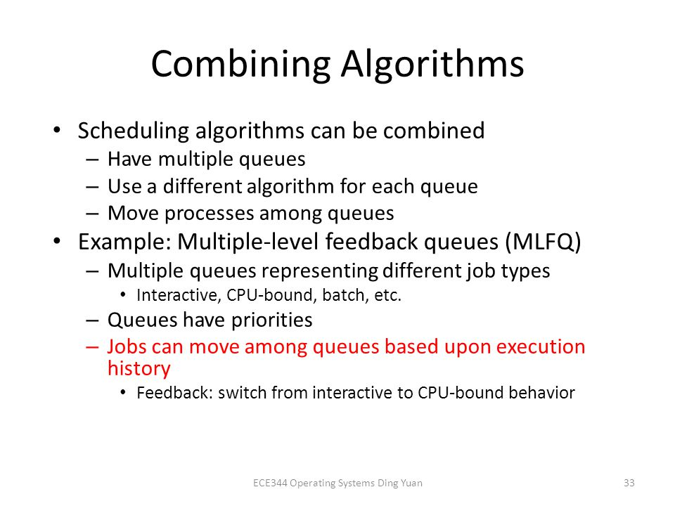 Combining Algorithms Scheduling algorithms can be combined – Have multiple queues – Use a different algorithm for each queue – Move processes among queues Example: Multiple-level feedback queues (MLFQ) – Multiple queues representing different job types Interactive, CPU-bound, batch, etc.