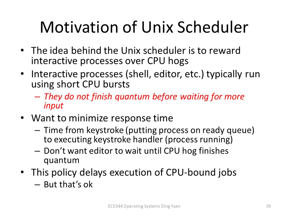 Motivation of Unix Scheduler The idea behind the Unix scheduler is to reward interactive processes over CPU hogs Interactive processes (shell, editor, etc.) typically run using short CPU bursts – They do not finish quantum before waiting for more input Want to minimize response time – Time from keystroke (putting process on ready queue) to executing keystroke handler (process running) – Don't want editor to wait until CPU hog finishes quantum This policy delays execution of CPU-bound jobs – But that's ok ECE344 Operating Systems Ding Yuan39