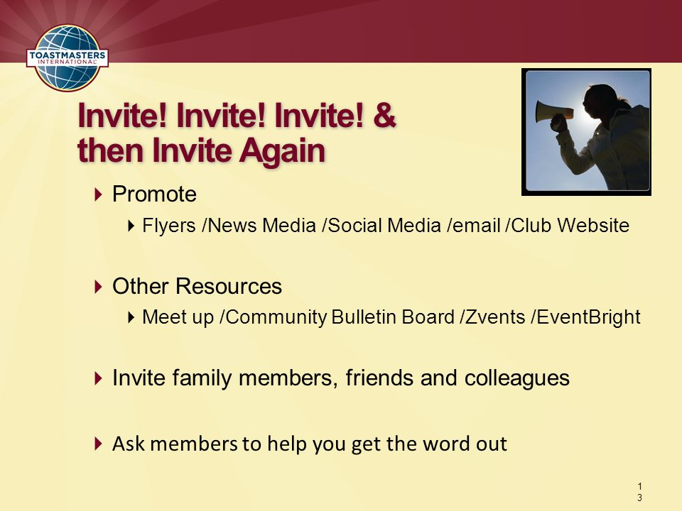  Promote  Flyers /News Media /Social Media / /Club Website  Other Resources  Meet up /Community Bulletin Board /Zvents /EventBright  Invite family members, friends and colleagues  Ask members to help you get the word out Invite.