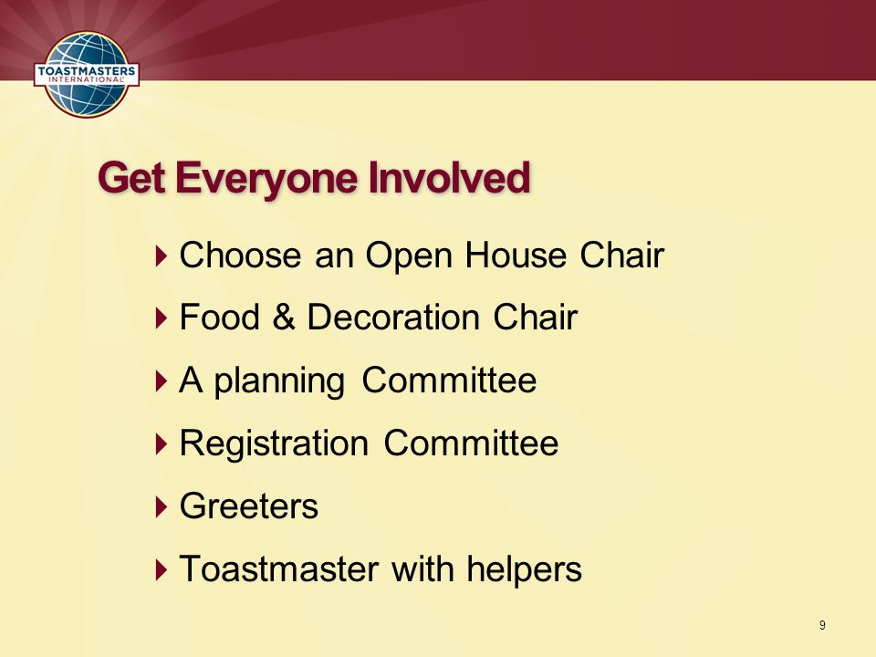  Choose an Open House Chair  Food & Decoration Chair  A planning Committee  Registration Committee  Greeters  Toastmaster with helpers Get Everyone Involved 9