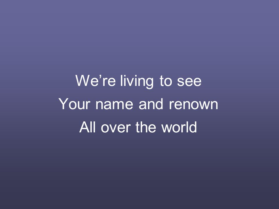 We're living to see Your name and renown All over the world