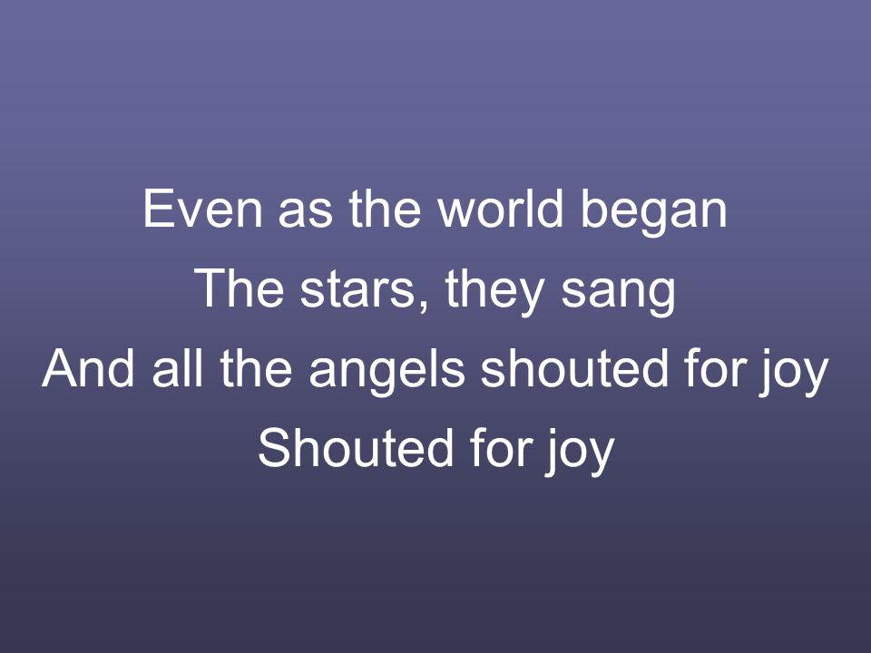 Even as the world began The stars, they sang And all the angels shouted for joy Shouted for joy