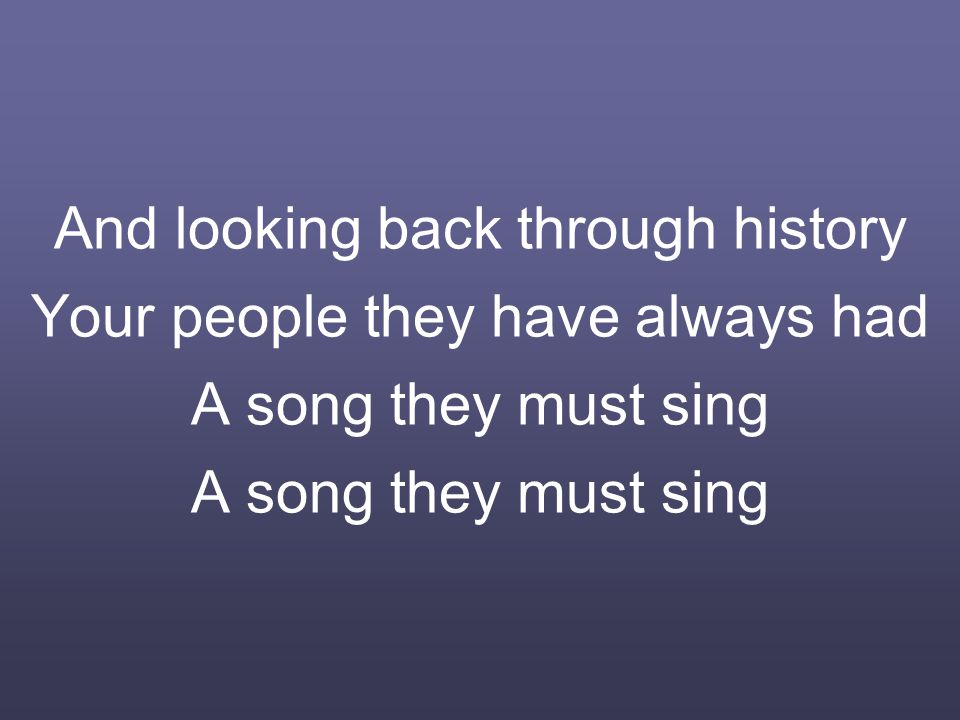 And looking back through history Your people they have always had A song they must sing A song they must sing