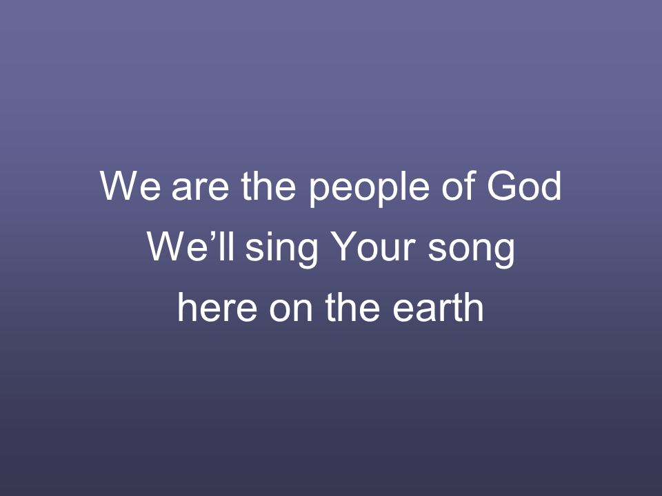 We are the people of God We'll sing Your song here on the earth
