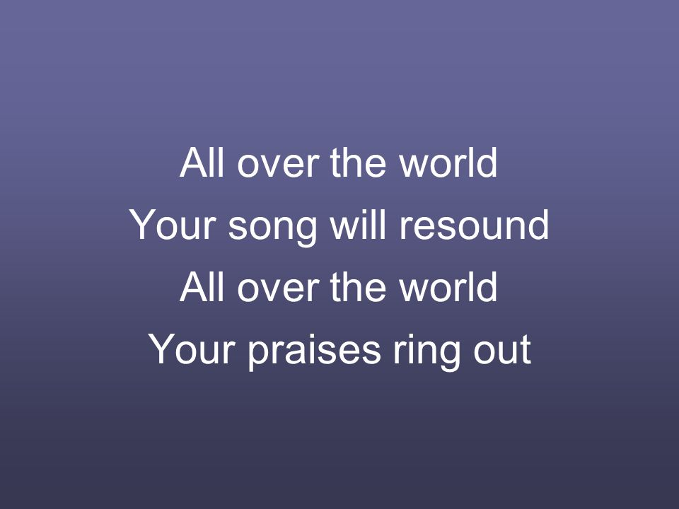 All over the world Your song will resound All over the world Your praises ring out