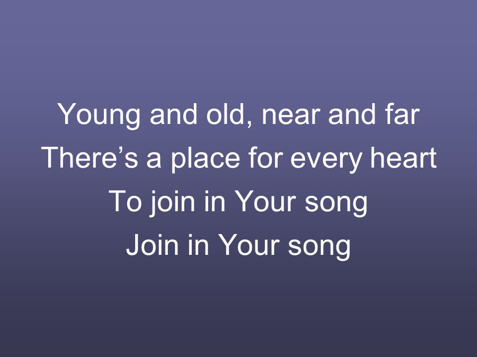 Young and old, near and far There's a place for every heart To join in Your song Join in Your song