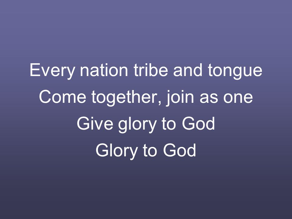 Every nation tribe and tongue Come together, join as one Give glory to God Glory to God