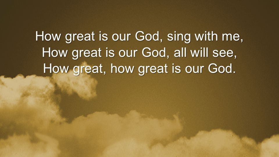 How great is our God, sing with me, How great is our God, all will see, How great, how great is our God.