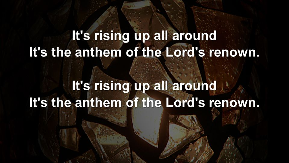 It s rising up all around It s the anthem of the Lord s renown.