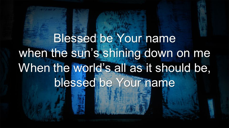 Blessed be Your name when the sun's shining down on me When the world's all as it should be, blessed be Your name