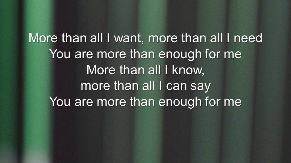More than all I want, more than all I need You are more than enough for me More than all I know, more than all I can say You are more than enough for me