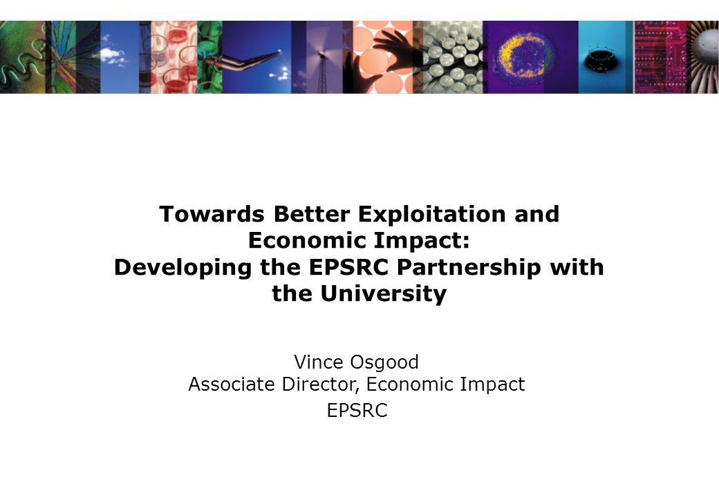 Towards Better Exploitation and Economic Impact: Developing the EPSRC Partnership with the University Vince Osgood Associate Director, Economic Impact EPSRC