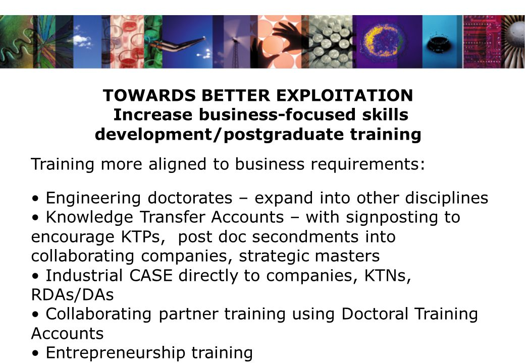 TOWARDS BETTER EXPLOITATION Increase business-focused skills development/postgraduate training Training more aligned to business requirements: Engineering doctorates – expand into other disciplines Knowledge Transfer Accounts – with signposting to encourage KTPs, post doc secondments into collaborating companies, strategic masters Industrial CASE directly to companies, KTNs, RDAs/DAs Collaborating partner training using Doctoral Training Accounts Entrepreneurship training