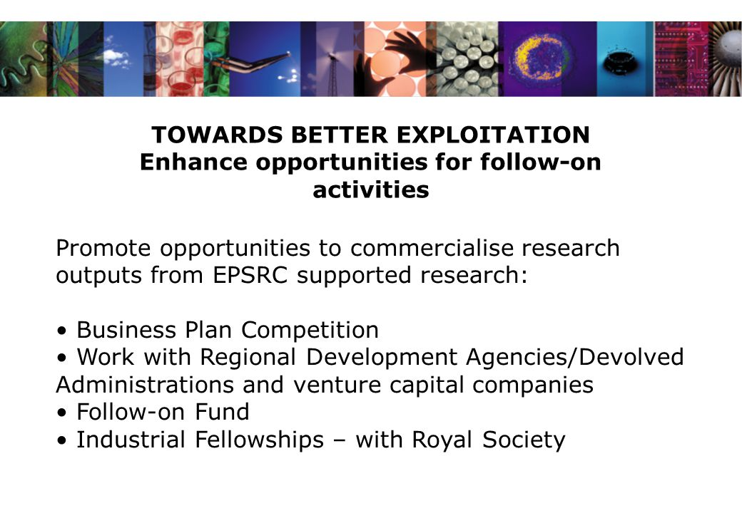 TOWARDS BETTER EXPLOITATION Enhance opportunities for follow-on activities Promote opportunities to commercialise research outputs from EPSRC supported research: Business Plan Competition Work with Regional Development Agencies/Devolved Administrations and venture capital companies Follow-on Fund Industrial Fellowships – with Royal Society