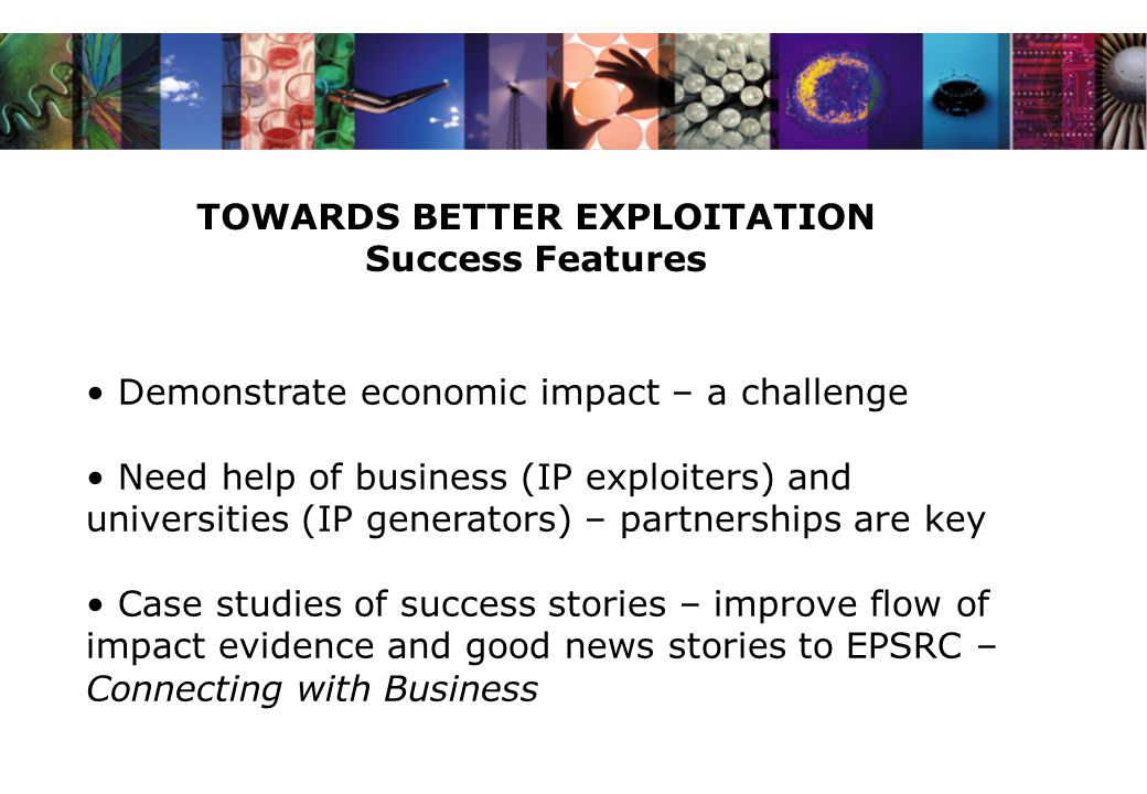 TOWARDS BETTER EXPLOITATION Success Features Demonstrate economic impact – a challenge Need help of business (IP exploiters) and universities (IP generators) – partnerships are key Case studies of success stories – improve flow of impact evidence and good news stories to EPSRC – Connecting with Business