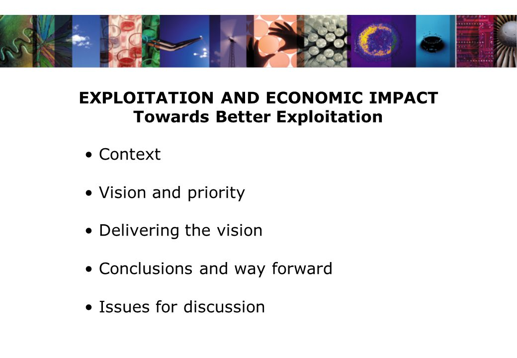 EXPLOITATION AND ECONOMIC IMPACT Towards Better Exploitation Context Vision and priority Delivering the vision Conclusions and way forward Issues for discussion