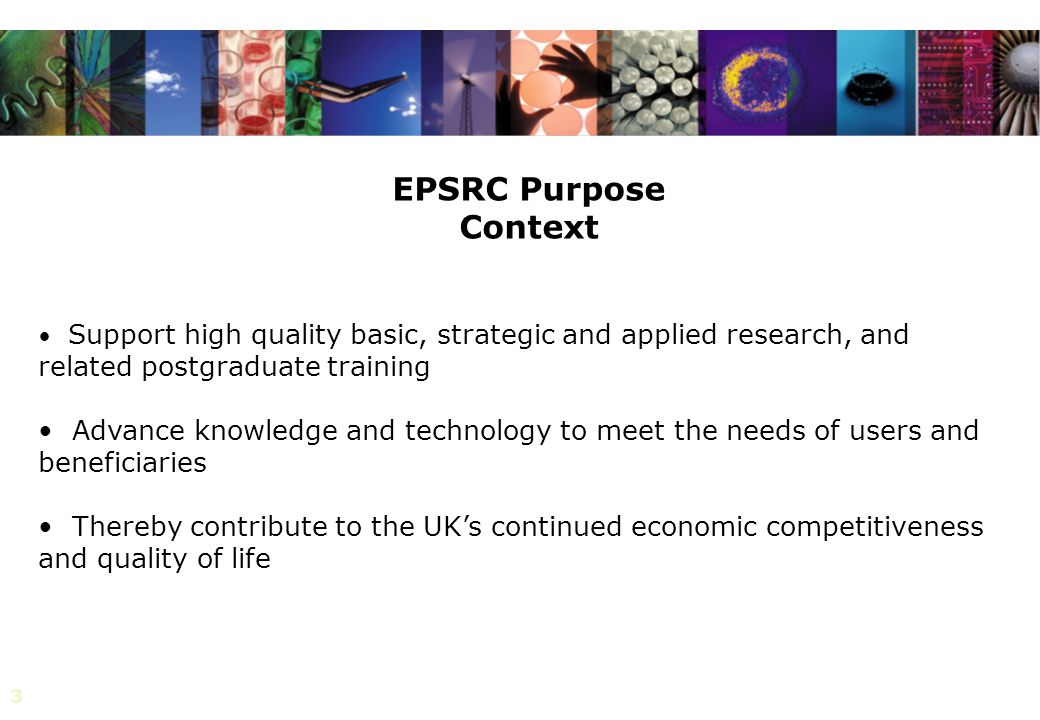 3 Support high quality basic, strategic and applied research, and related postgraduate training Advance knowledge and technology to meet the needs of users and beneficiaries Thereby contribute to the UK's continued economic competitiveness and quality of life EPSRC Purpose Context