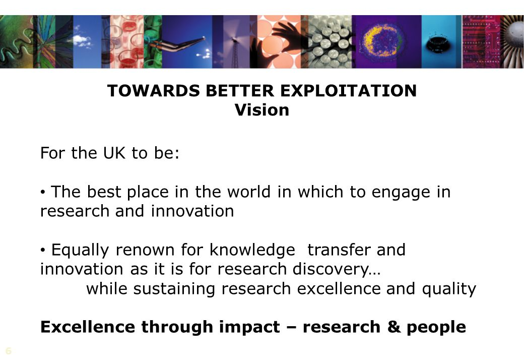 6 TOWARDS BETTER EXPLOITATION Vision For the UK to be: The best place in the world in which to engage in research and innovation Equally renown for knowledge transfer and innovation as it is for research discovery… while sustaining research excellence and quality Excellence through impact – research & people
