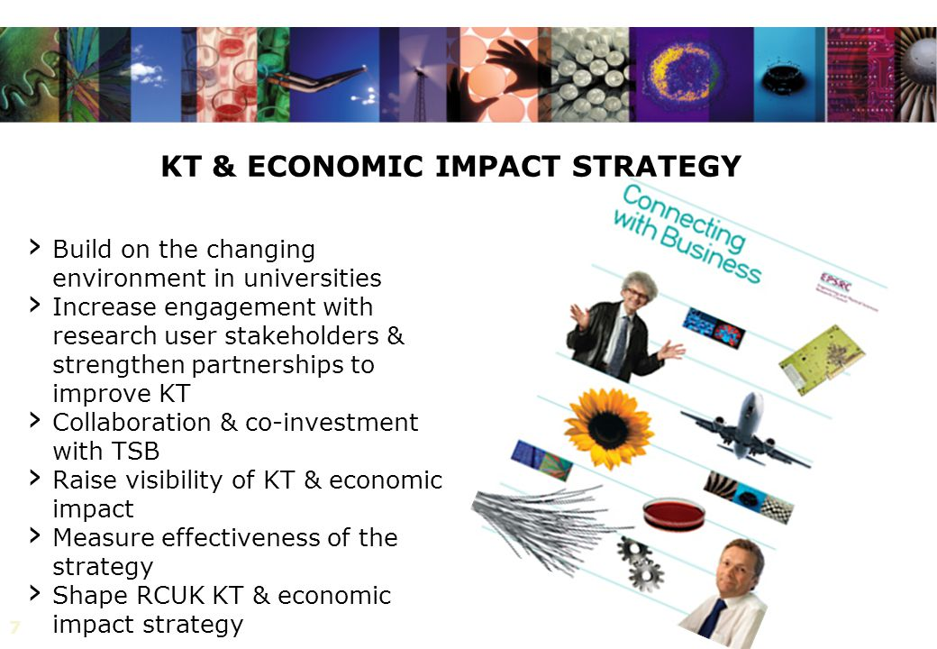 7 KT & ECONOMIC IMPACT STRATEGY › Build on the changing environment in universities › Increase engagement with research user stakeholders & strengthen partnerships to improve KT › Collaboration & co-investment with TSB › Raise visibility of KT & economic impact › Measure effectiveness of the strategy › Shape RCUK KT & economic impact strategy