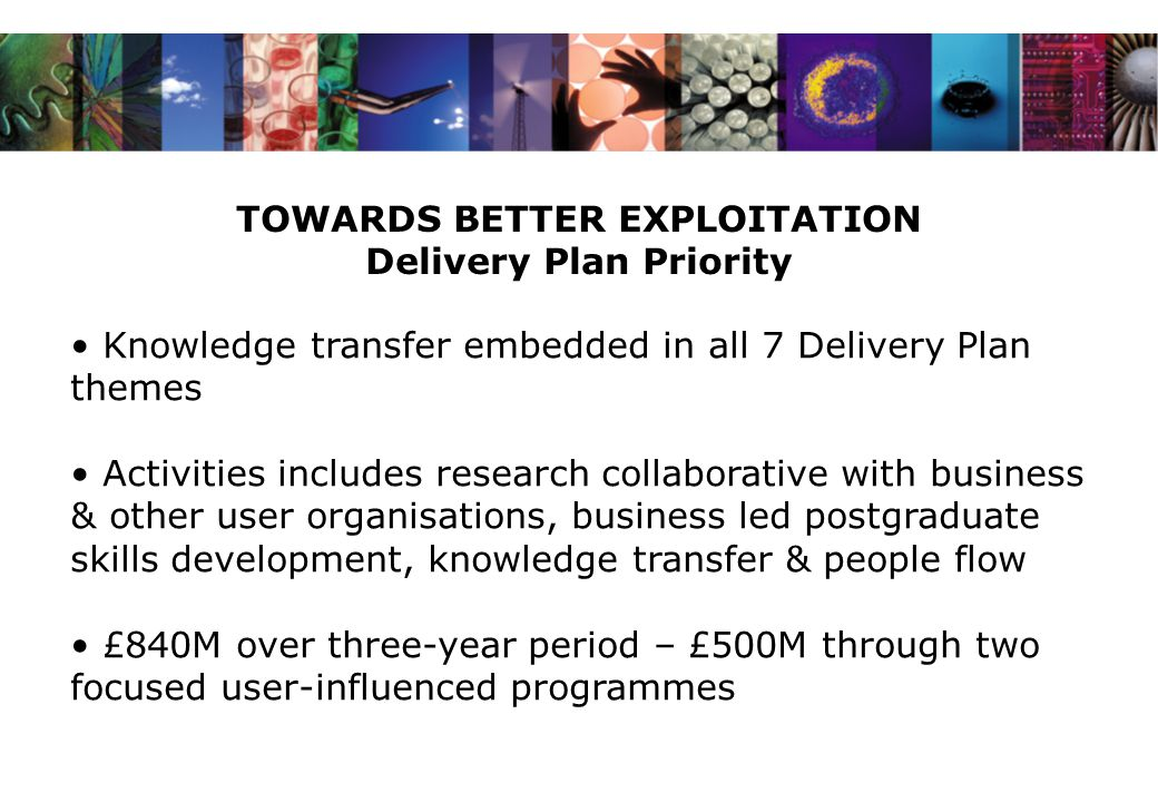 TOWARDS BETTER EXPLOITATION Delivery Plan Priority Knowledge transfer embedded in all 7 Delivery Plan themes Activities includes research collaborative with business & other user organisations, business led postgraduate skills development, knowledge transfer & people flow £840M over three-year period – £500M through two focused user-influenced programmes