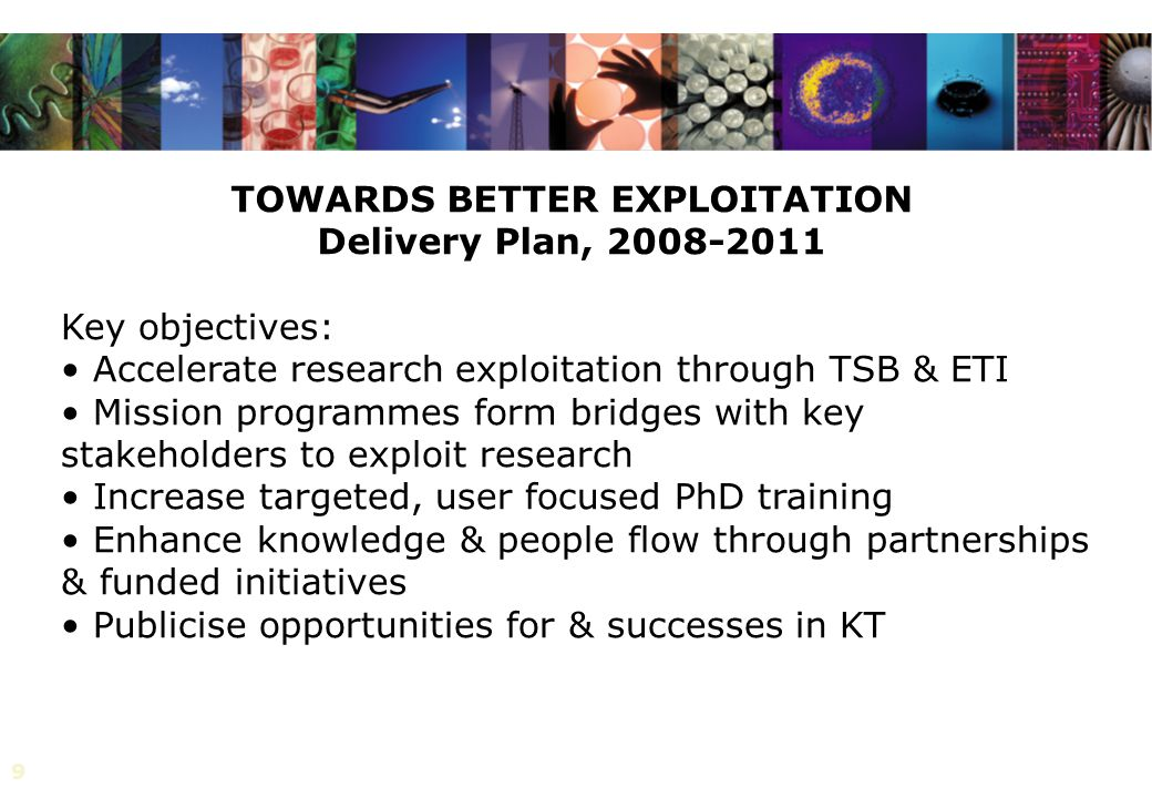9 TOWARDS BETTER EXPLOITATION Delivery Plan, Key objectives: Accelerate research exploitation through TSB & ETI Mission programmes form bridges with key stakeholders to exploit research Increase targeted, user focused PhD training Enhance knowledge & people flow through partnerships & funded initiatives Publicise opportunities for & successes in KT