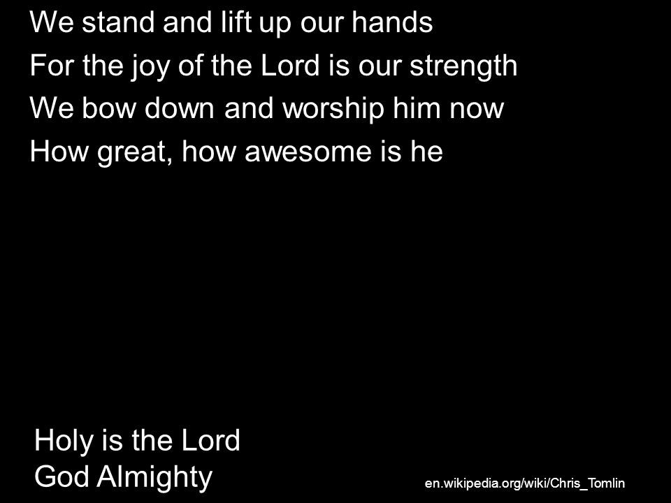 Holy is the Lord God Almighty We stand and lift up our hands For the joy of the Lord is our strength We bow down and worship him now How great, how awesome is he en.wikipedia.org/wiki/Chris_Tomlin