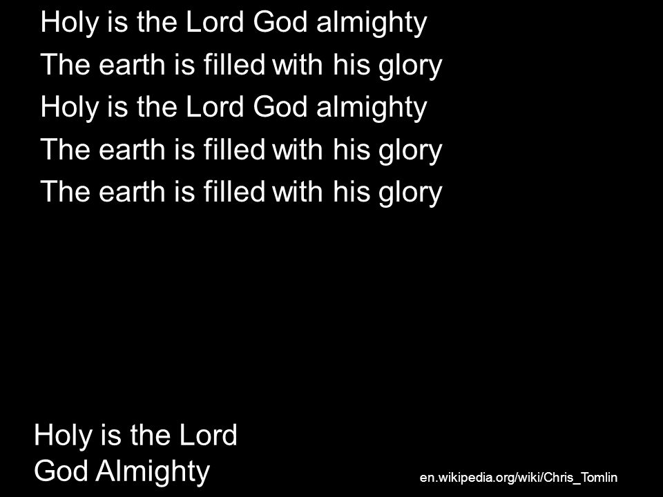 Holy is the Lord God almighty The earth is filled with his glory Holy is the Lord God almighty The earth is filled with his glory Holy is the Lord God Almighty en.wikipedia.org/wiki/Chris_Tomlin