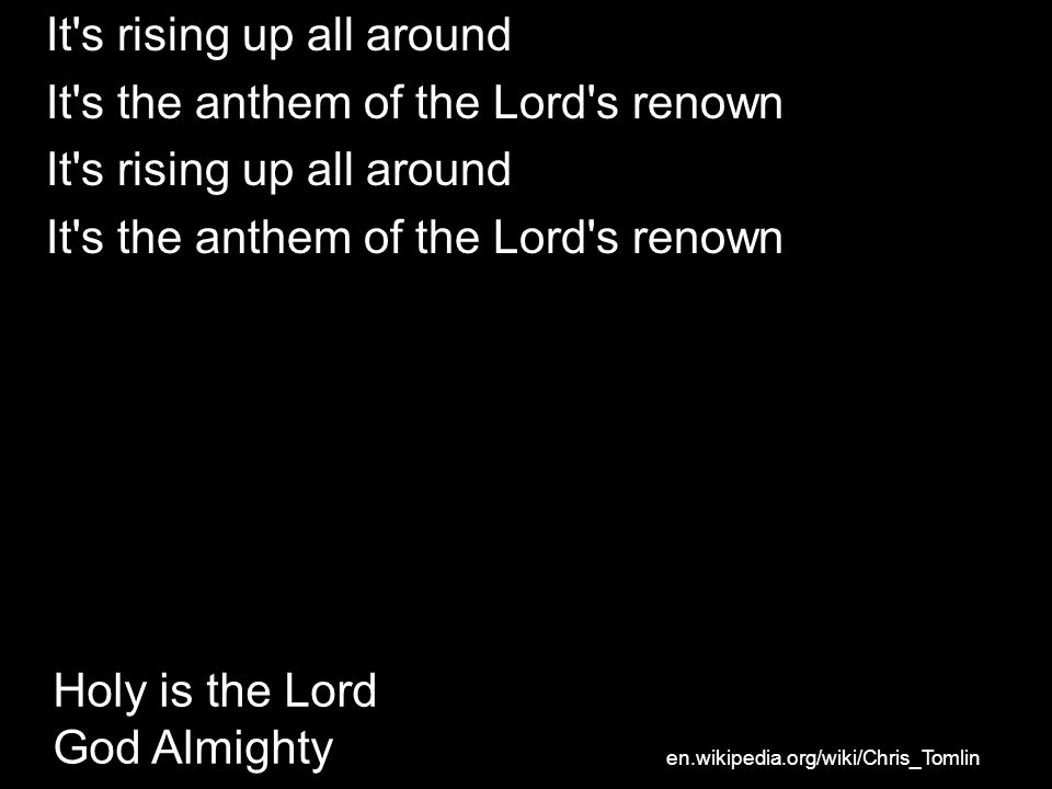 It s rising up all around It s the anthem of the Lord s renown It s rising up all around It s the anthem of the Lord s renown Holy is the Lord God Almighty en.wikipedia.org/wiki/Chris_Tomlin