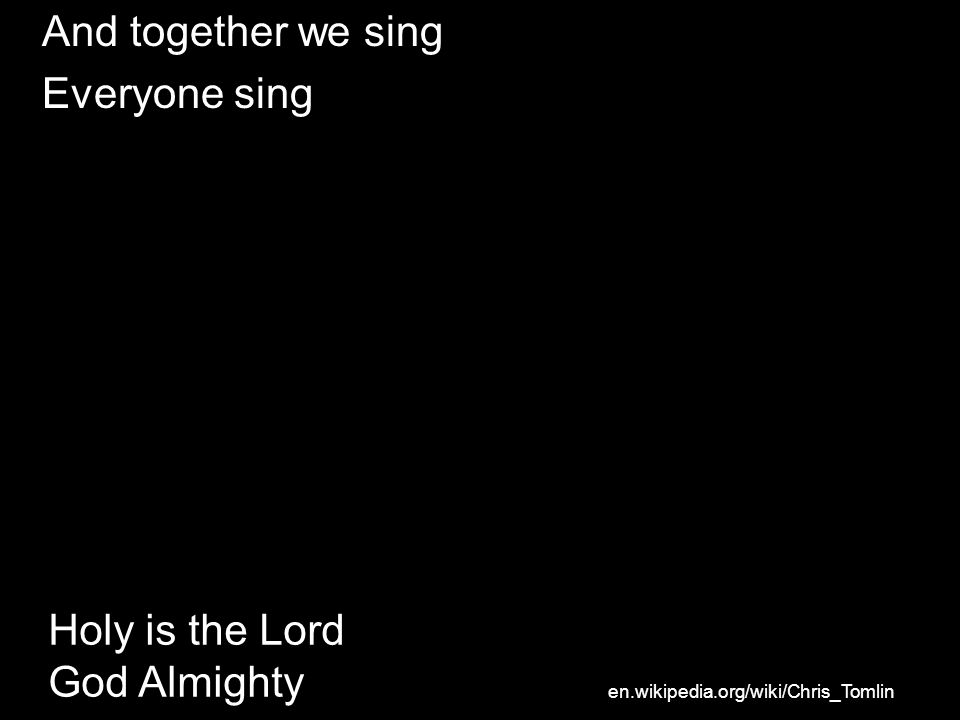 And together we sing Everyone sing Holy is the Lord God Almighty en.wikipedia.org/wiki/Chris_Tomlin