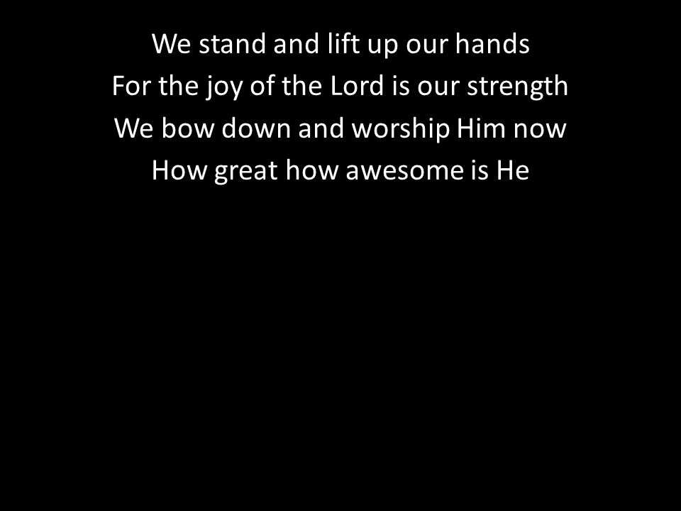 We stand and lift up our hands For the joy of the Lord is our strength We bow down and worship Him now How great how awesome is He