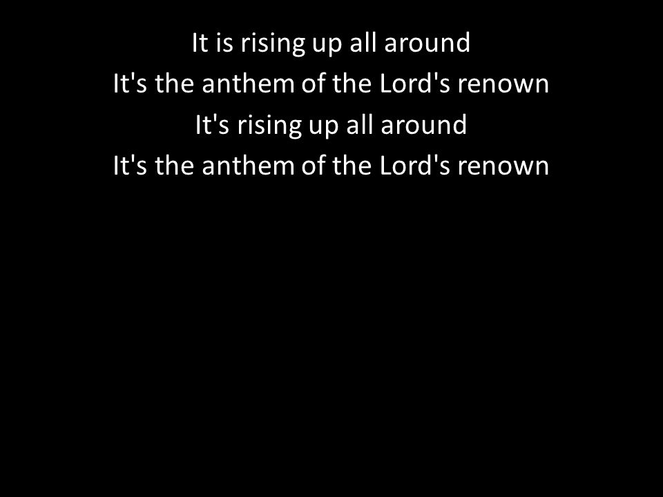 It is rising up all around It s the anthem of the Lord s renown It s rising up all around It s the anthem of the Lord s renown